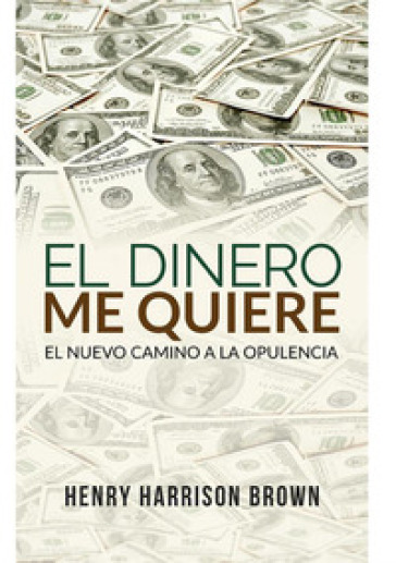 El dinero me quiere. El nuevo camino a la opulencia - Henry Harrison Brown | Thecosgala.com