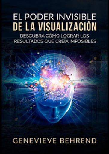 El poder invisible de la visualizacion. Descubra como lograr resultados que creia imposibles - Genevieve Behrend  