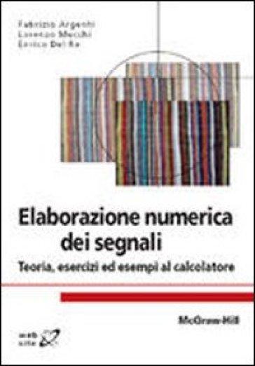Elaborazione numerica dei segnali. Teoria, esercizi ed esempi al calcolatore - Fabrizio Argenti | Thecosgala.com