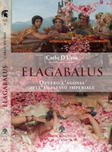 Elagabalus. Ovvero l'agonia dell'amplesso imperiale - Carlo D'Urso  