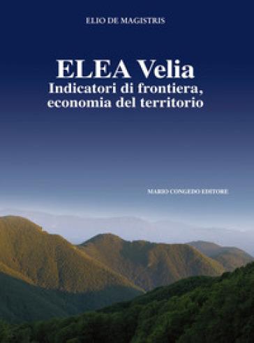 Elea Velia. Indicatori di frontiera, economia del territorio - Elio De Magistris | Kritjur.org