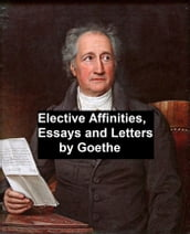 Elective Affinities, Essays, and Letters by Goethe