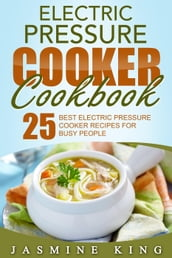Electric Pressure Cooker Cookbook: 25 Best Electric Pressure Cooker Recipes for Busy People