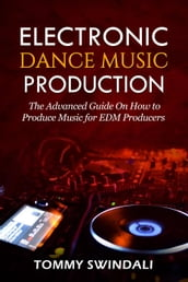 Electronic Dance Music Production: The Advanced Guide On How to Produce Music for EDM Producers