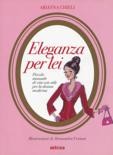 Eleganza per lei. Piccolo manuale di vita con stile per la donna moderna - Arianna Chieli pdf epub