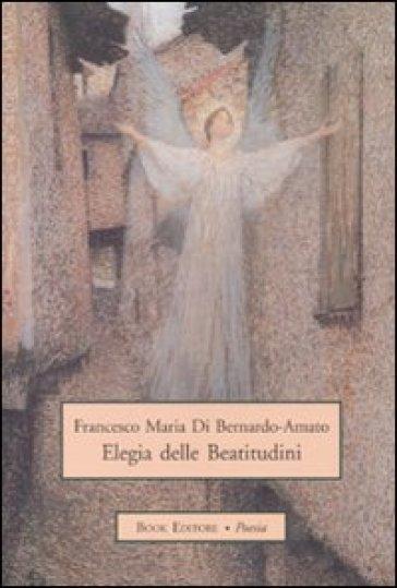 Elegia delle beatitudini - Francesco M. Di Bernardo-Amato |