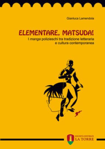 Elementare, Matsuda! I «manga» polizieschi tra tradizione letteraria e cultura contemporanea - Gianluca Lamendola | Rochesterscifianimecon.com