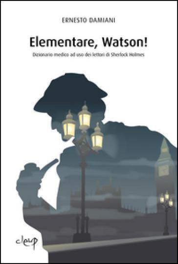 Elementare, Watson! Dizionarietto medico ad uso dei lettori di Sherlock Holmes - Ernesto Damiani | Rochesterscifianimecon.com