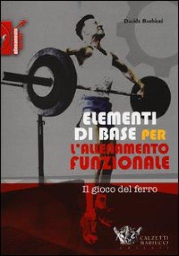 Elementi di base per l'allenamento funzionale. Il gioco del ferro - Davide Barbieri | Rochesterscifianimecon.com