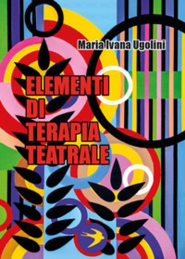 Elementi di terapia teatrale - Maria Ivana Ugolini |