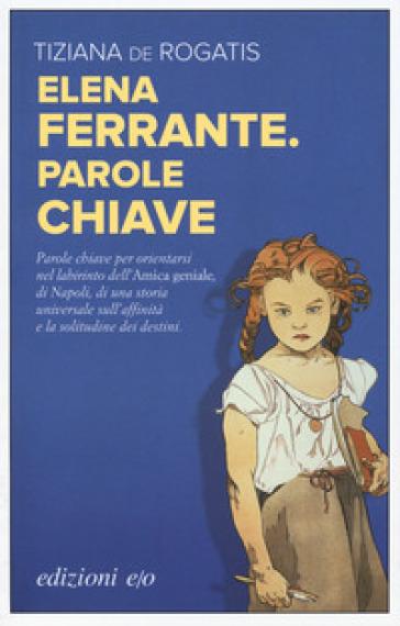 Elena Ferrante. Parole chiave - Tiziana De Rogatis |