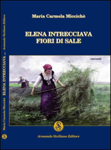 Elena intrecciava fiori di sale - Maria C. Miccichè |