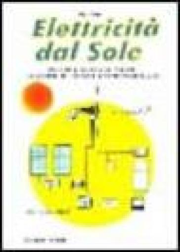 Elettricità dal sole. Guida all'impiego, nei piccoli impianti, dei pannelli fotovoltaici e genratori eolici - Sergio Rota |