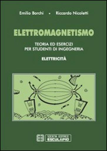 Elettromagnetismo. Teoria ed esercizi per studenti di ingegneria. Elettricità - Emilio Borchi | Rochesterscifianimecon.com
