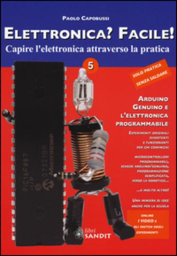 Elettronica? Facile!. 5: Arduino, Genuino e l'elettronica programmabile - Paolo Capobussi  