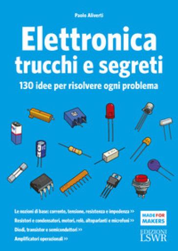 Elettronica trucchi e segreti. 130 idee per risolvere ogni problema - Paolo Aliverti |