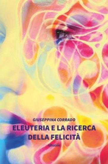 Eleuteria e la ricerca della felicità - Giuseppina Corrado   Rochesterscifianimecon.com