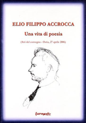 Elio Filippo Accrocca. Una vita di poesia. Atti del Convegno (Ostia Lido, 27 aprile 2006) - E. Pecora |