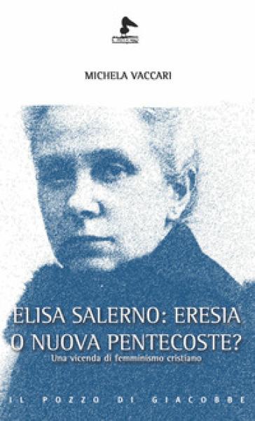 Elisa Salerno: eresia o nuova pentecoste? Una vicenda di femminismo cristiano - Michela Vaccari |
