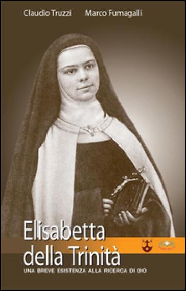 Elisabetta della Trinità. Una breve esistenza alla ricerca di Dio - Claudio Truzzi |