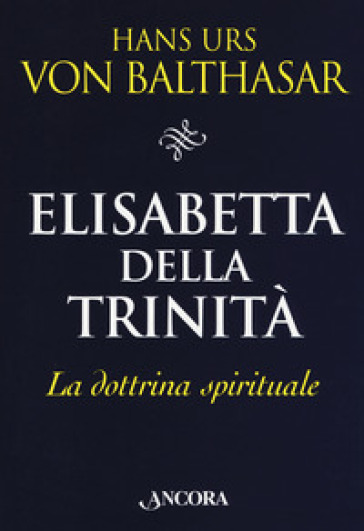 Elisabetta della Trinità. La dottrina spirituale - Hans Urs von Balthasar |