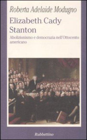 Elizabeth Cady Stanton. Abolizionismo e democrazia nell'Ottocento americano - Roberta A. Modugno Crocetta |