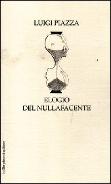 Elogio del nullafacente - Luigi Piazza |