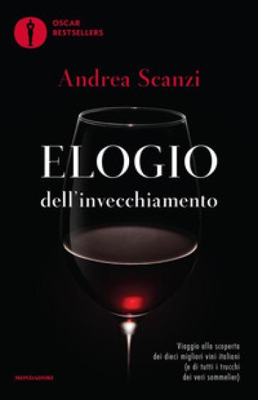 Elogio dell'invecchiamento. Viaggio alla scoperta dei dieci migliori vini italiani (e di tutti i trucchi dei veri sommelier) - Andrea Scanzi | Ericsfund.org
