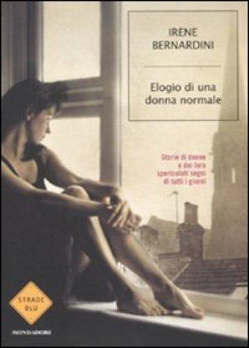 Elogio di una donna normale. Storie di donne e dei loro spericolati sogni di tutti i giorni - Irene Bernardini |