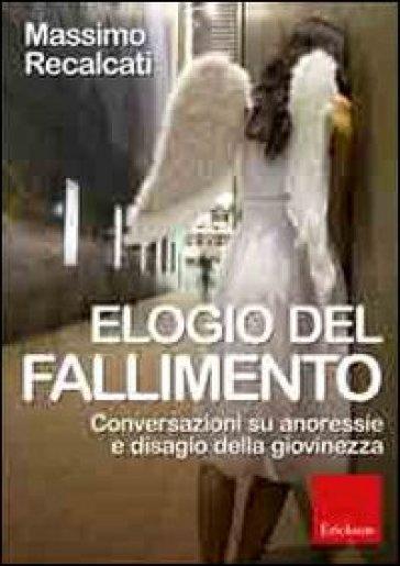Elogio del fallimento. Conversazioni su anoressie e disagio della giovinezza - Massimo Recalcati |