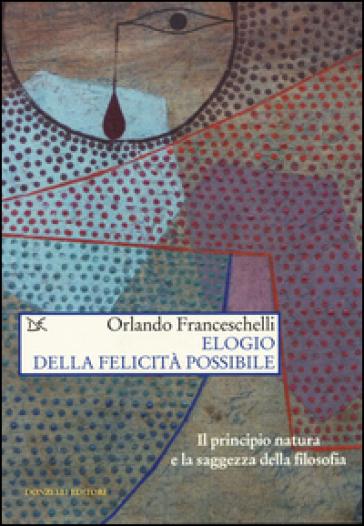Elogio della felicità possibile. Il principio natura e la saggezza della filosofia - Orlando Franceschelli |