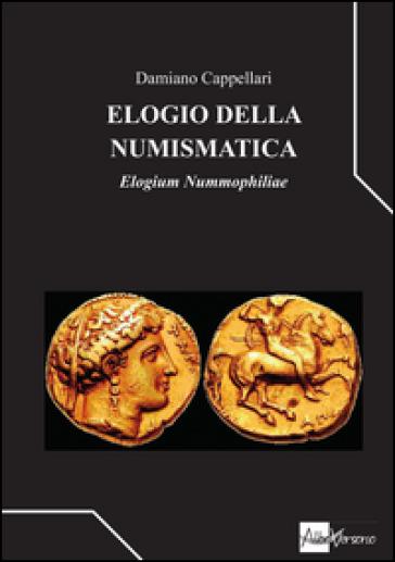 Elogio della numismatica. Elogium nummophiliae - Damiano Cappellari |