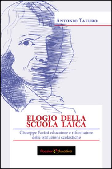 Elogio della scuola laica. Giuseppe Parini educatore e riformatore delle istituzioni scolastiche - Antonio Tafuro |