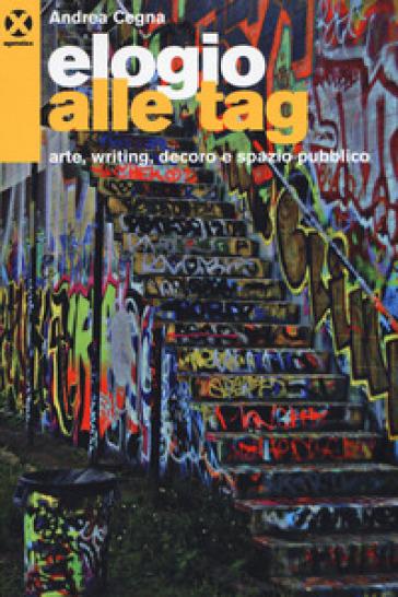 Elogio alle tag. Arte, writing, decoro e spazio pubblico - A. Cegna |