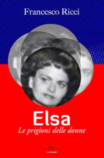 Elsa. Le prigioni delle donne - Francesco Ricci | Rochesterscifianimecon.com