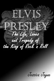 Elvis Presley: The Life, Loves and Tragedy of the King of Rock `n Roll