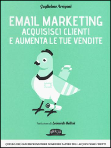 Email marketing. Acquisisci clienti e aumenta le tue vendite - Guglielmo Arrigoni |