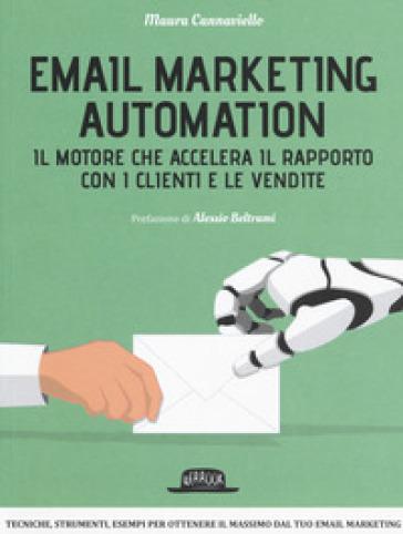 Email marketing automation. Il motore che accelera il rapporto con i clienti e le vendite - Maura Cannaviello |
