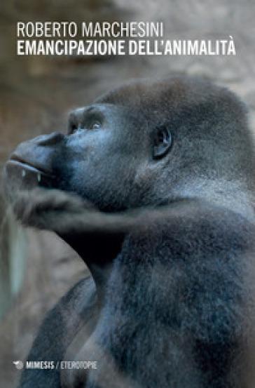 Emancipazione dell'animalità - Roberto Marchesini   Rochesterscifianimecon.com