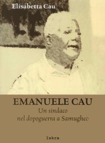 Emanuele Cau. Un sindaco nel dopoguerra a Samugheo - Elisabetta Cau |