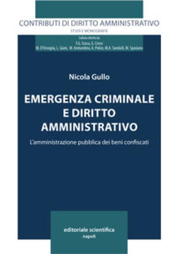 Emergenza criminale e diritto amministrativo. L'amministrazione pubblica dei beni confiscati - Nicola Gullo   Rochesterscifianimecon.com