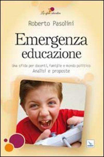 Emergenza educazione. Una sfida per docenti, famiglie e mondo politico. Analisi e proposte - Roberto Pasolini | Rochesterscifianimecon.com