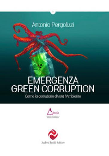 Emergenza green corruption. Come la corruzione divora l'ambiente - Antonio Pergolizzi |