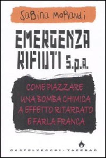 Emergenza rifiuti. Come piazzare una bomba chimica a effetto ritardato e farla franca - Sabina Morandi |