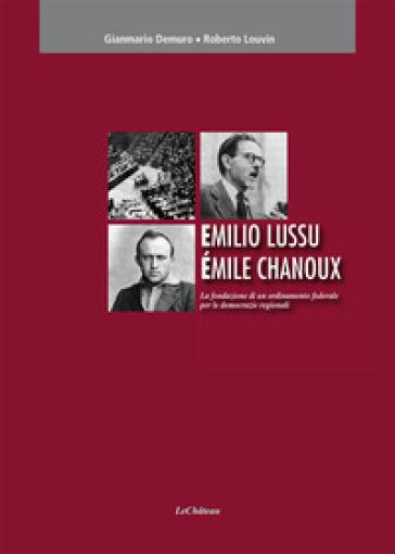 Emilio Lussu Emile Chanoux. La fondazione di un ordinamento federale per le democrazie regionali - Gianmario Demuro |