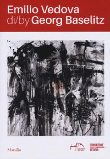 Emilio Vedova di/by Georg Baselitz. Catalogo della mostra Venezia (17 aprile-14 luglio 2019). Ediz. italiana e inglese