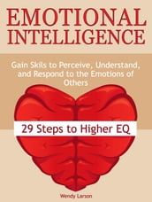 Emotional Intelligence: 29 Steps to Higher EQ: Gain Skils to Perceive, Understand, and Respond to the Emotions of Others