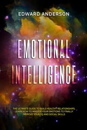 Emotional Intelligence: The Ultimate Guide to Build Healthy Relationships. Learn How to Master your Emotions to Finally improve Your EQ and Social Skills.