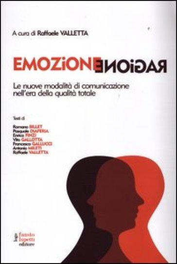Emozione ragione. Le nuove modalità di comunicazione nell'era della qualità totale - Raffaele Valletta |