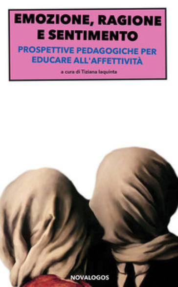 Emozione, ragione e sentimento. Prospettive pedagogiche per educare all'affettività - T. Iaquinta |